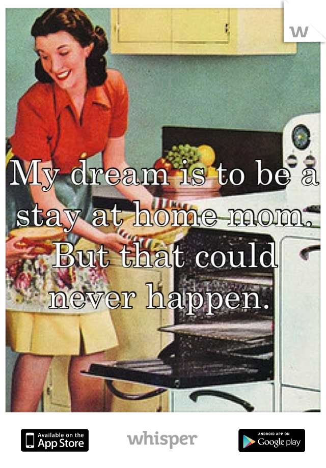 My dream is to be a stay at home mom. But that could never happen.