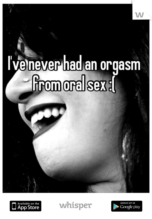 I've never had an orgasm from oral sex :(