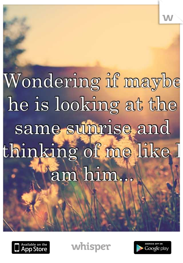 Wondering if maybe he is looking at the same sunrise and thinking of me like I am him...