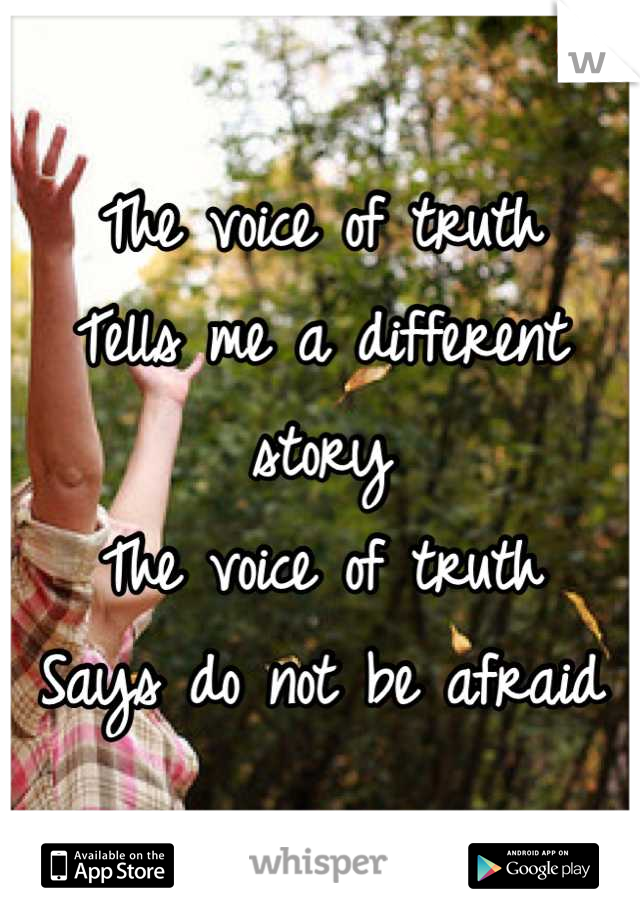 The voice of truth Tells me a different story The voice of truth  Says do not be afraid