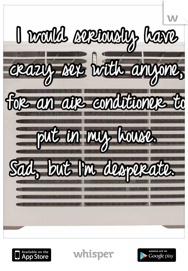 I would seriously have crazy sex with anyone, for an air conditioner to put in my house. Sad, but I'm desperate.