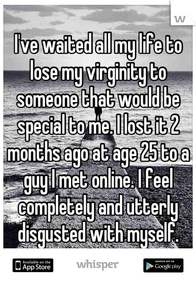 I've waited all my life to lose my virginity to someone that would be special to me. I lost it 2 months ago at age 25 to a guy I met online. I feel completely and utterly disgusted with myself.