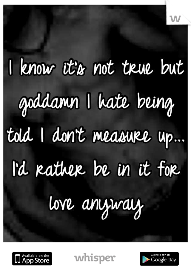 I know it's not true but goddamn I hate being told I don't measure up... I'd rather be in it for love anyway