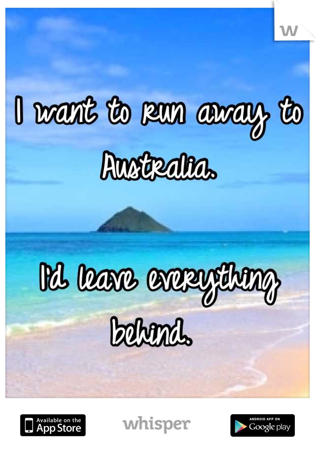 I want to run away to Australia.  I'd leave everything behind.