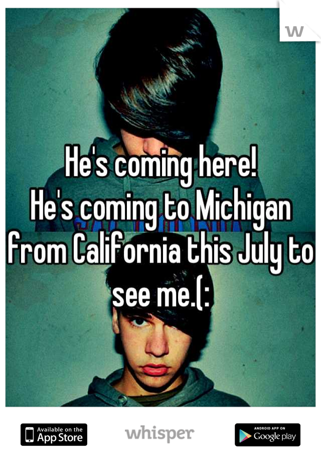 He's coming here! He's coming to Michigan from California this July to see me.(:
