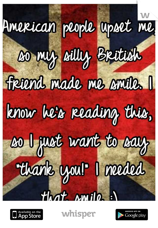 "American people upset me, so my silly British friend made me smile. I know he's reading this, so I just want to say ""thank you!"" I needed that smile :)"