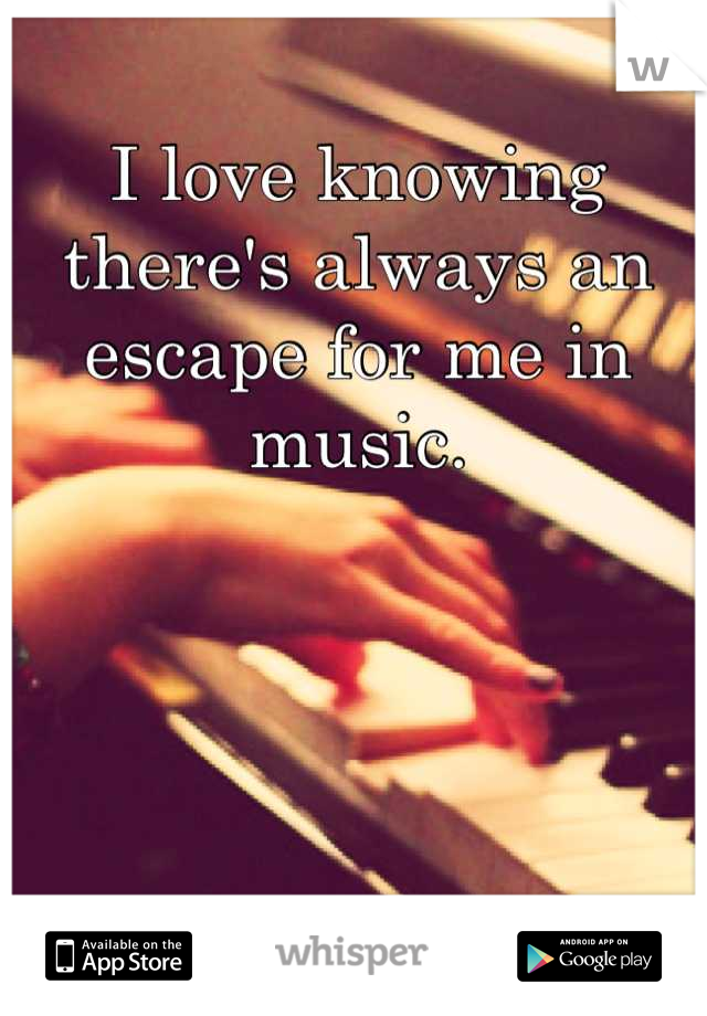 I love knowing there's always an escape for me in music.