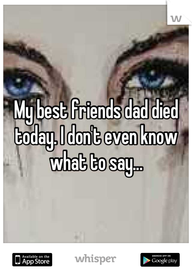 My best friends dad died today. I don't even know what to say...