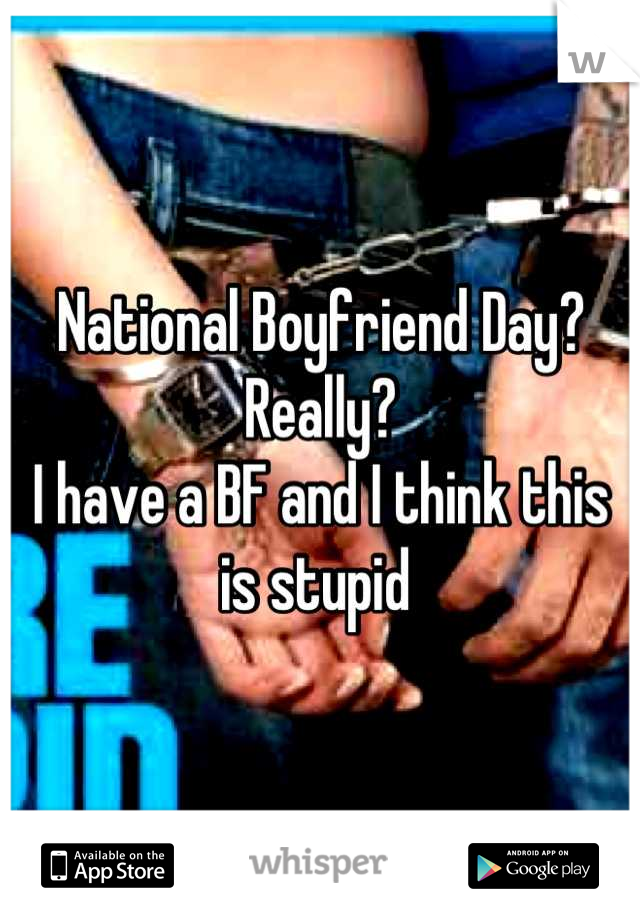 National Boyfriend Day? Really? I have a BF and I think this is stupid