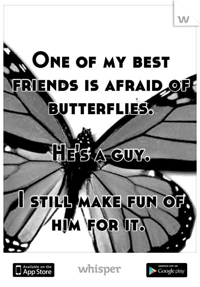 One of my best friends is afraid of butterflies.  He's a guy.  I still make fun of him for it.