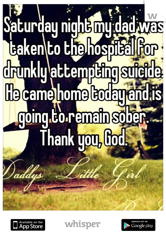 Saturday night my dad was taken to the hospital for drunkly attempting suicide. He came home today and is going to remain sober. Thank you, God.