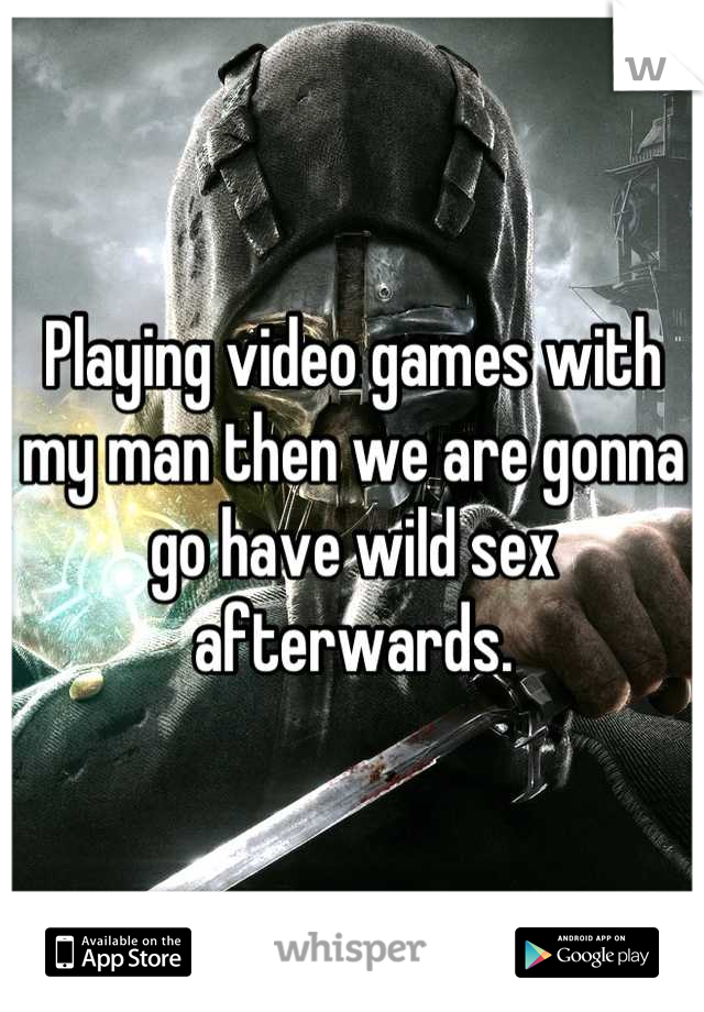 Playing video games with my man then we are gonna go have wild sex afterwards.