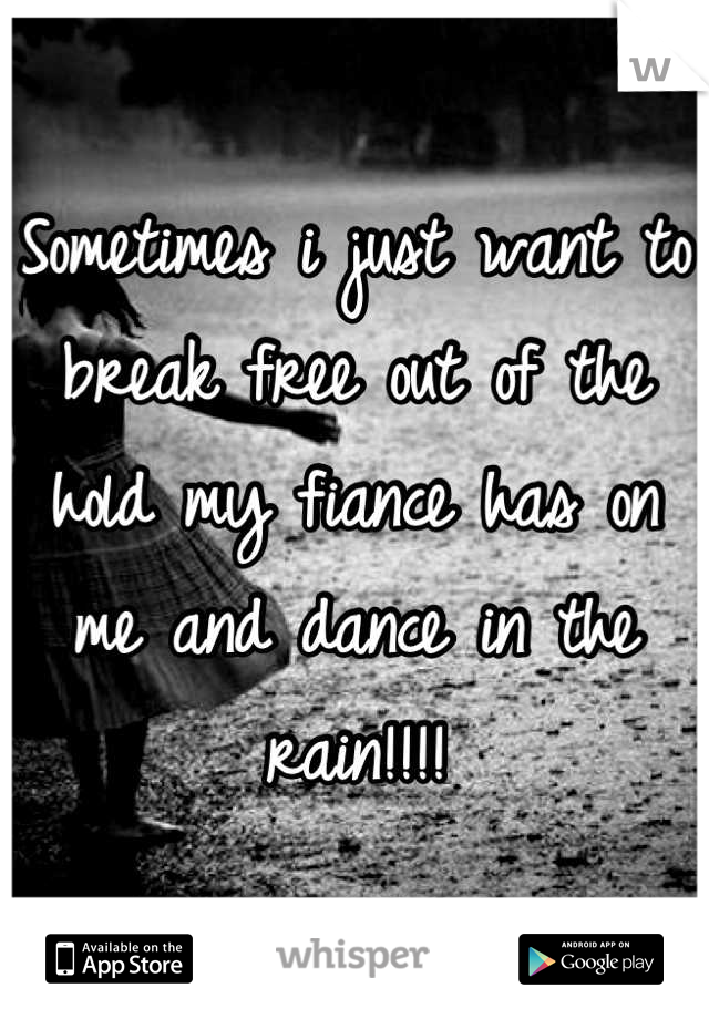 Sometimes i just want to break free out of the hold my fiance has on me and dance in the rain!!!!