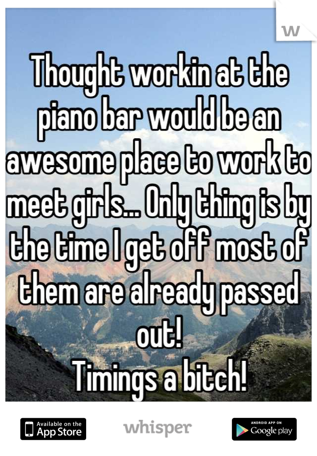Thought workin at the piano bar would be an awesome place to work to meet girls... Only thing is by the time I get off most of them are already passed out!  Timings a bitch!