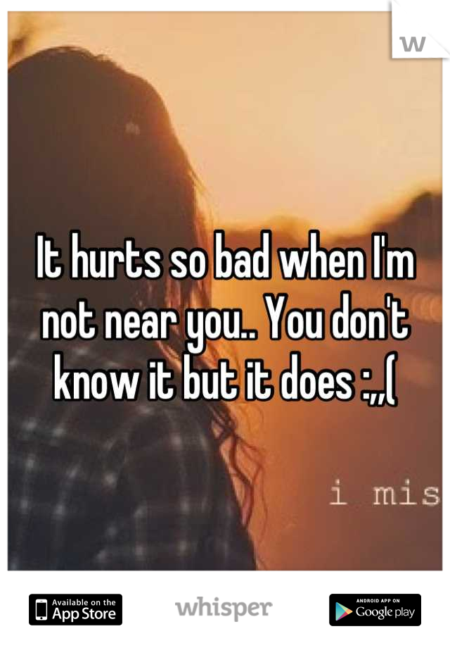 It hurts so bad when I'm not near you.. You don't know it but it does :,,(
