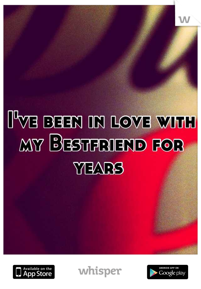 I've been in love with my Bestfriend for years