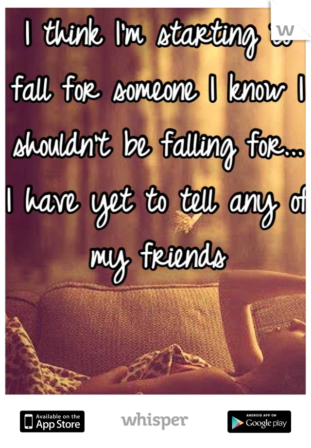 I think I'm starting to fall for someone I know I shouldn't be falling for... I have yet to tell any of my friends