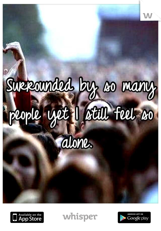 Surrounded by so many people yet I still feel so alone.