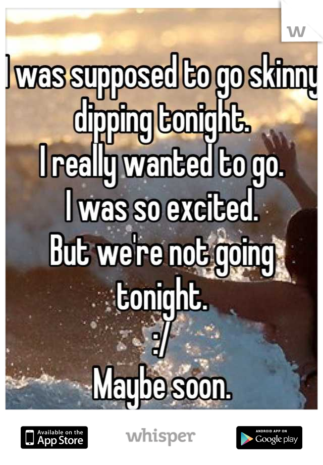 I was supposed to go skinny dipping tonight. I really wanted to go. I was so excited. But we're not going tonight. :/ Maybe soon.