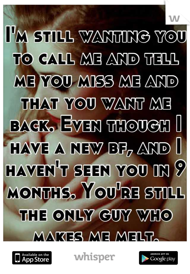 I'm still wanting you to call me and tell me you miss me and that you want me back. Even though I have a new bf, and I haven't seen you in 9 months. You're still the only guy who makes me melt.