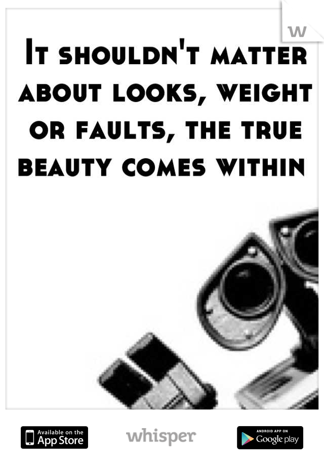 It shouldn't matter about looks, weight or faults, the true beauty comes within