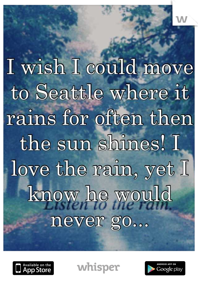 I wish I could move to Seattle where it rains for often then the sun shines! I love the rain, yet I know he would never go...