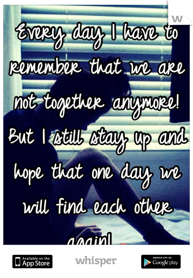 Every day I have to remember that we are not together anymore! But I still stay up and hope that one day we will find each other again! 💔