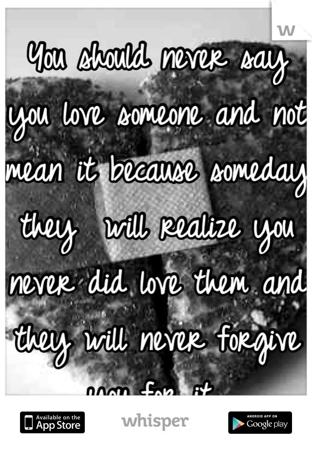 You should never say you love someone and not mean it because someday they  will realize you never did love them and they will never forgive you for it