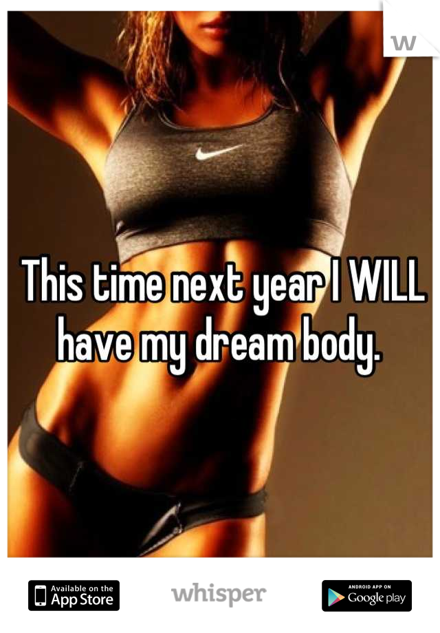 This time next year I WILL have my dream body.