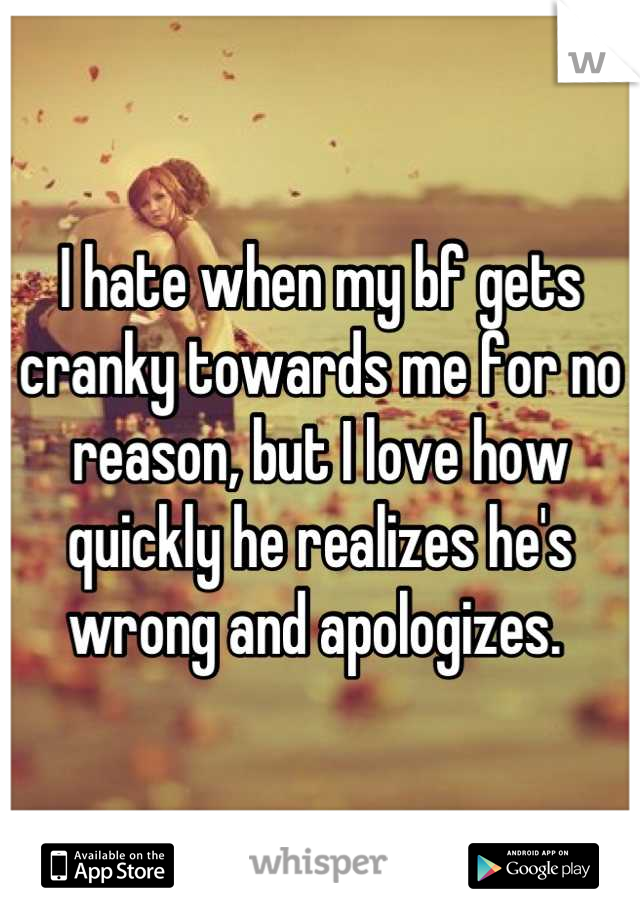 I hate when my bf gets cranky towards me for no reason, but I love how quickly he realizes he's wrong and apologizes.