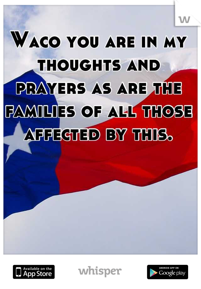 Waco you are in my thoughts and prayers as are the families of all those affected by this.