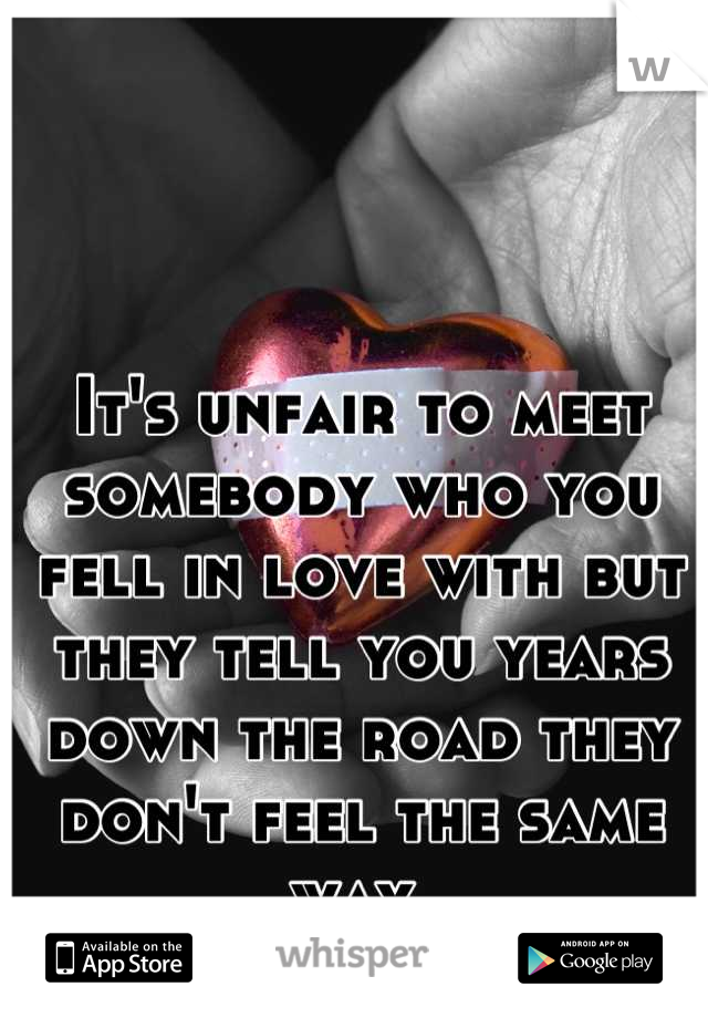 It's unfair to meet somebody who you fell in love with but they tell you years down the road they don't feel the same way