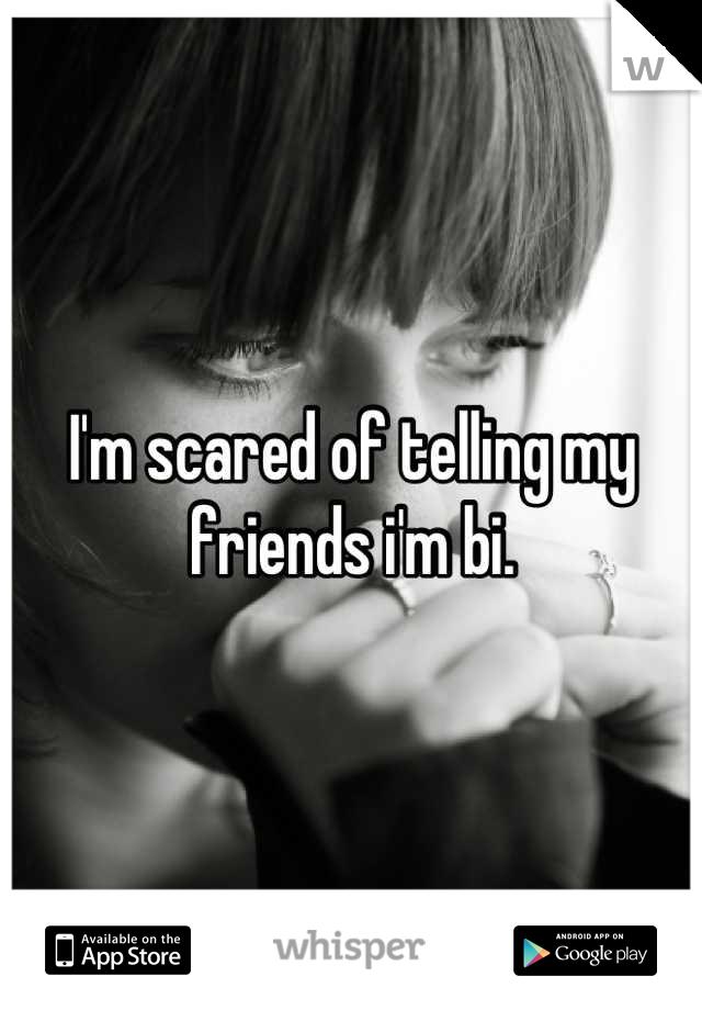 I'm scared of telling my friends i'm bi.
