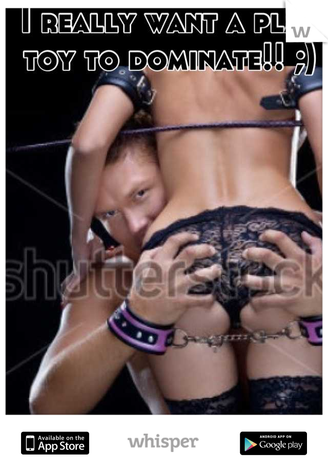 I really want a play toy to dominate!! ;)