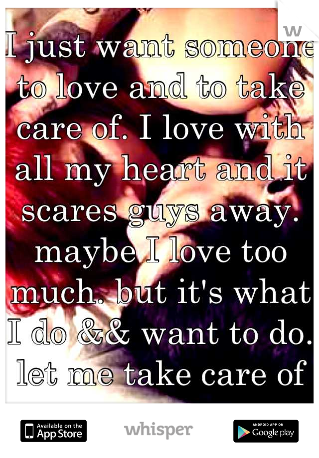 I just want someone to love and to take care of. I love with all my heart and it scares guys away. maybe I love too much. but it's what I do && want to do. let me take care of you.