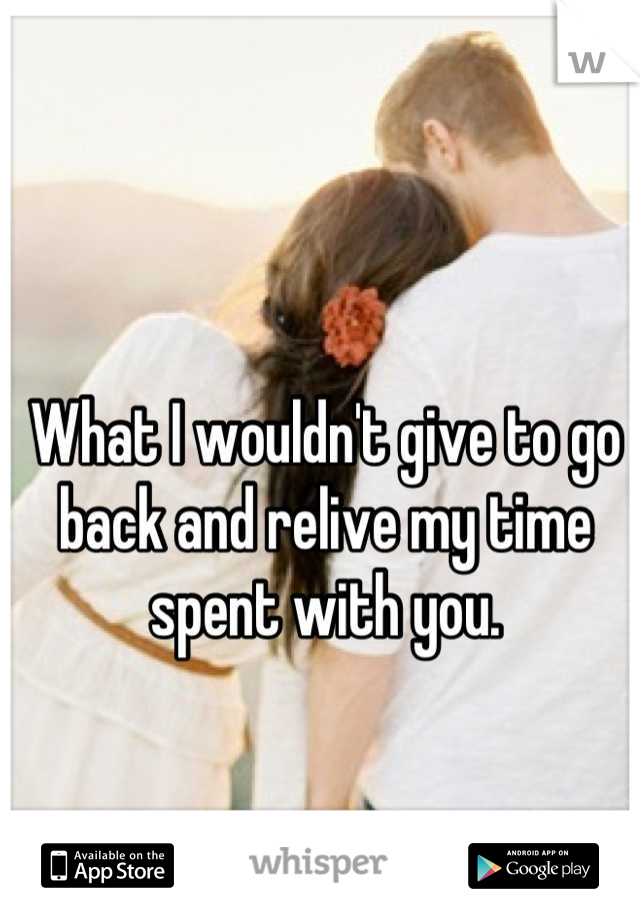 What I wouldn't give to go back and relive my time spent with you.