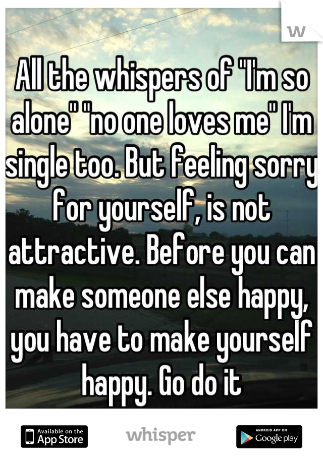 """All the whispers of """"I'm so alone"""" """"no one loves me"""" I'm single too. But feeling sorry for yourself, is not attractive. Before you can make someone else happy, you have to make yourself happy. Go do it"""