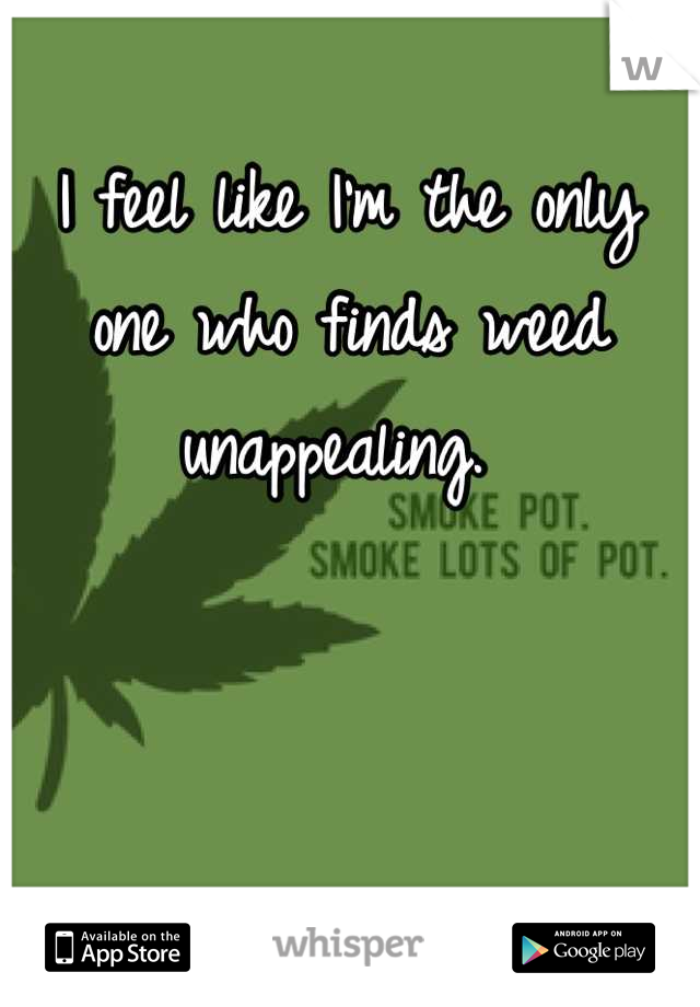 I feel like I'm the only one who finds weed unappealing.
