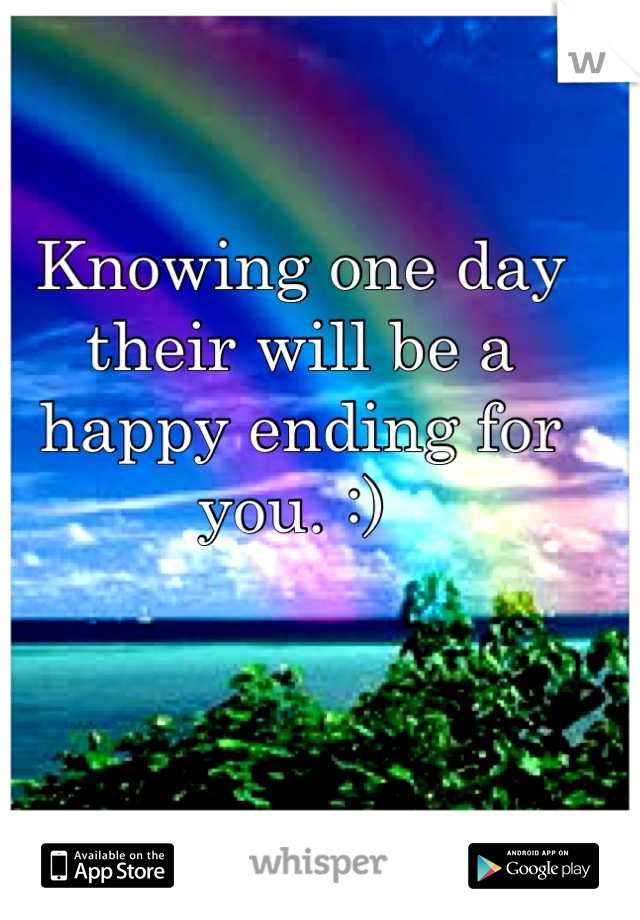 Knowing one day their will be a happy ending for you. :)