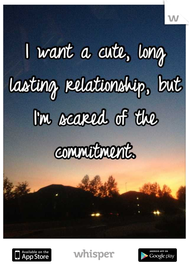 I want a cute, long lasting relationship, but I'm scared of the commitment.