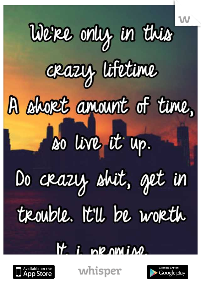 We're only in this crazy lifetime A short amount of time, so live it up. Do crazy shit, get in trouble. It'll be worth It i promise