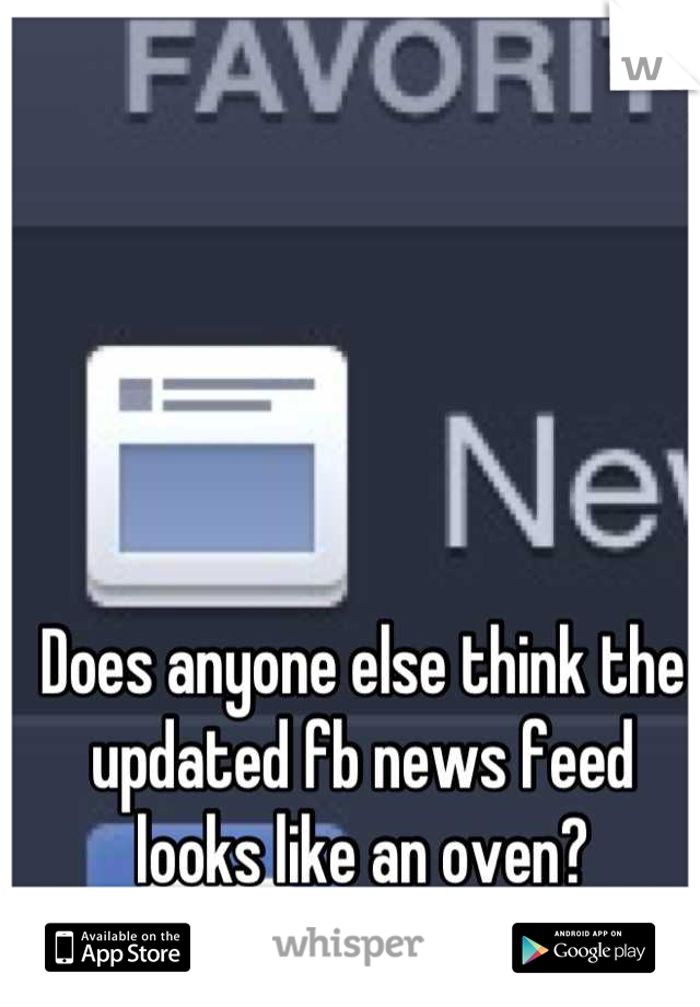 Does anyone else think the updated fb news feed looks like an oven?