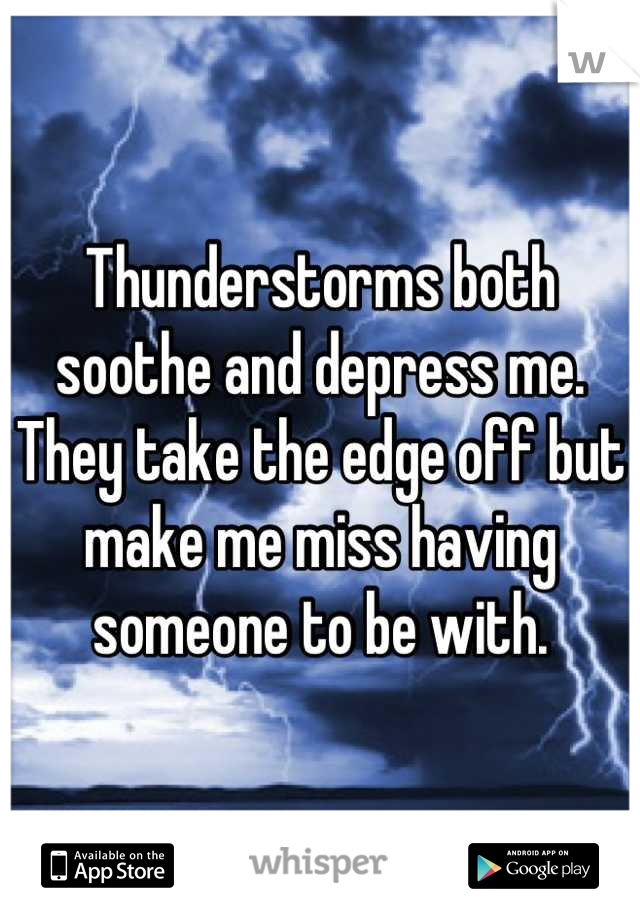 Thunderstorms both soothe and depress me. They take the edge off but make me miss having someone to be with.