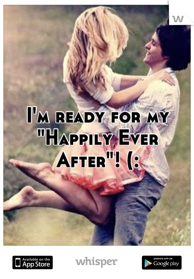 "I'm ready for my  ""Happily Ever After""! (:"