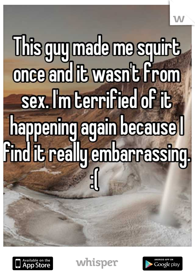 This guy made me squirt once and it wasn't from sex. I'm terrified of it happening again because I find it really embarrassing. :(