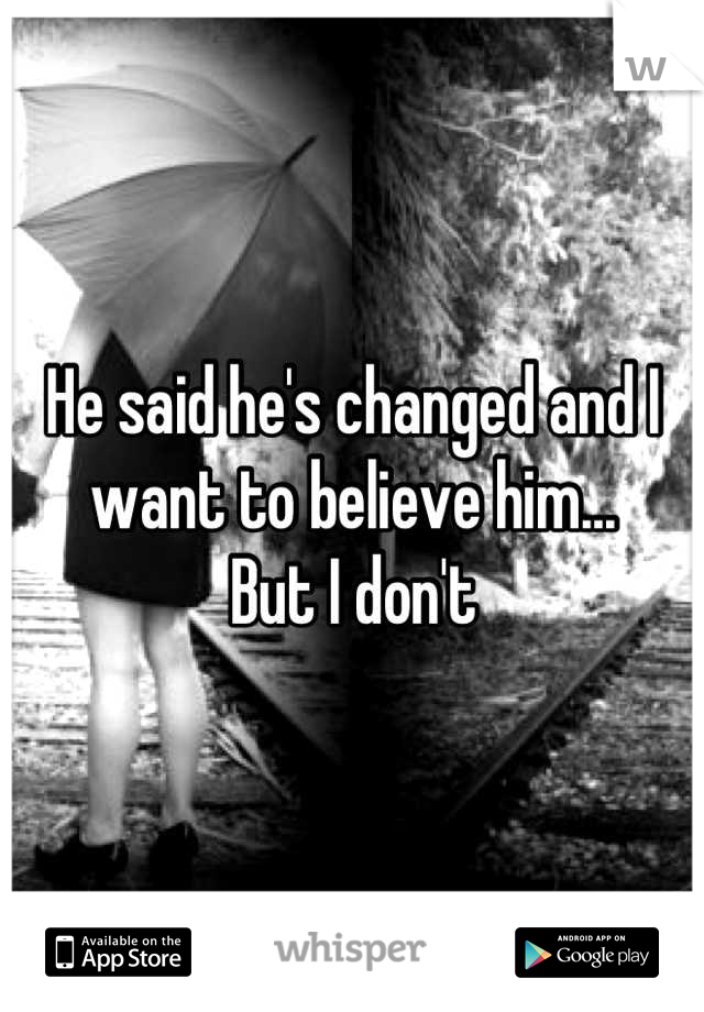 He said he's changed and I want to believe him...  But I dont