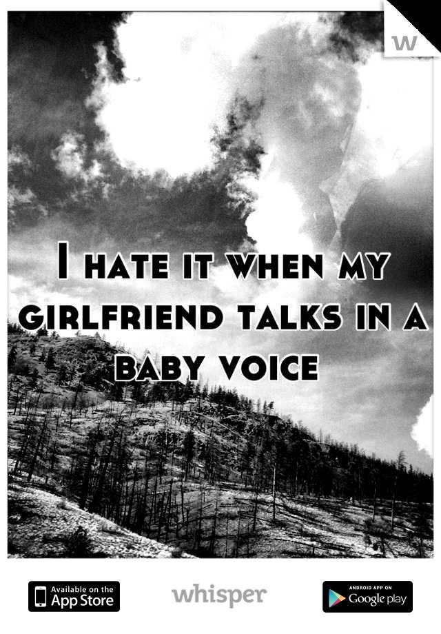 I hate it when my girlfriend talks in a baby voice
