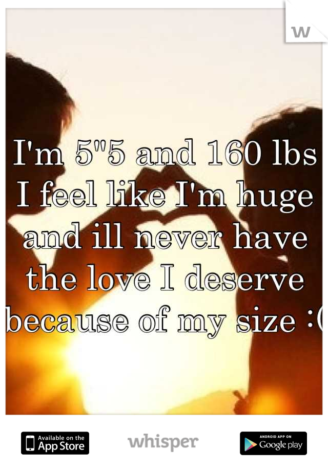 """I'm 5""""5 and 160 lbs I feel like I'm huge and ill never have the love I deserve because of my size :("""