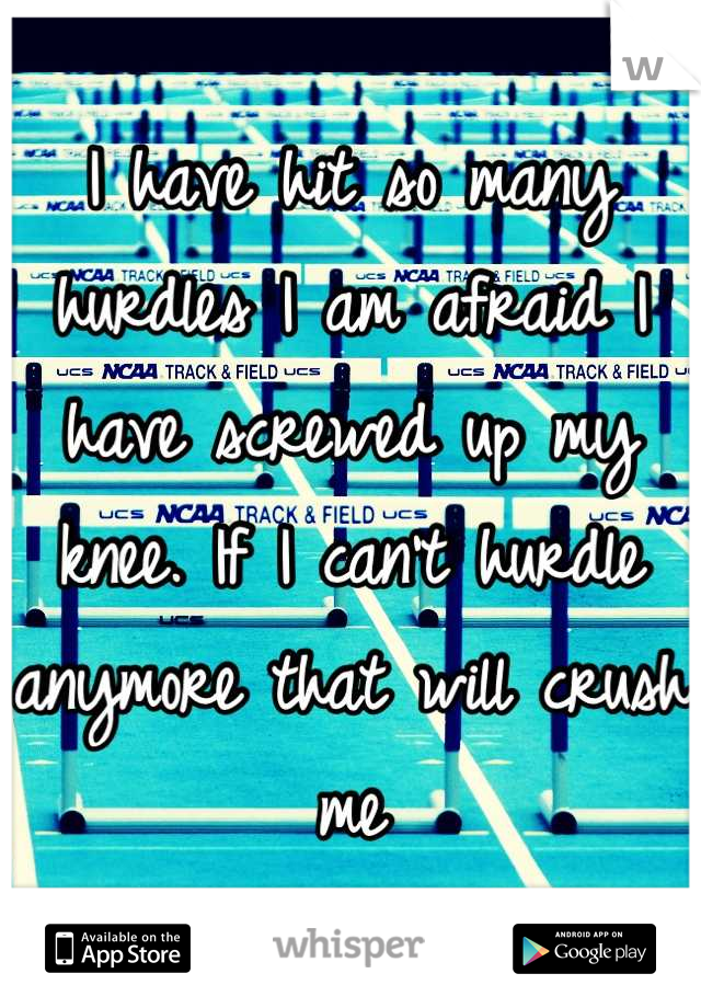 I have hit so many hurdles I am afraid I have screwed up my knee. If I can't hurdle anymore that will crush me