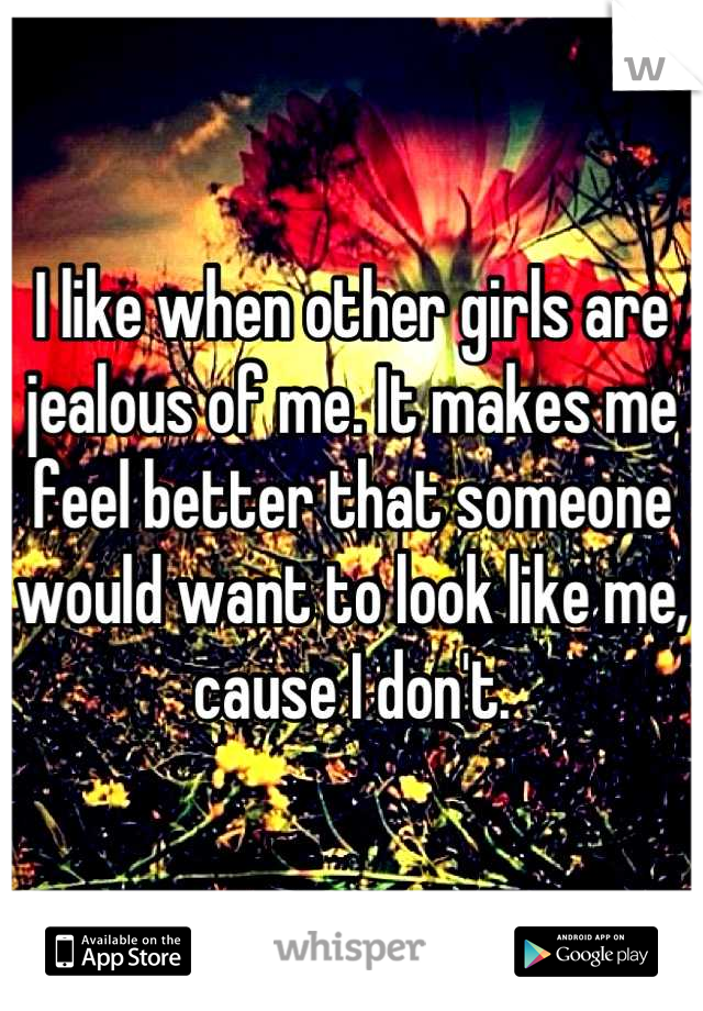 I like when other girls are jealous of me. It makes me feel better that someone would want to look like me, cause I don't.